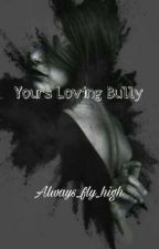 Yours Loving Bully by Always_fly_high