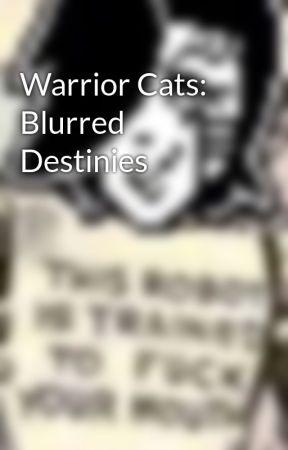 Warrior Cats: Blurred Destinies by RainieWolf13