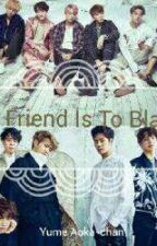 My Friend Is To Blame (Got7 X reader X BTS) by BTSBabyBoyJoonie