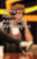Touring with my brother... Ashley Purdy! (BVB fanfiction) by MissWhatsername