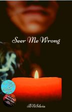 Seer Me Wrong ✔ by ThatOneWriter129