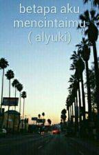 betapa aku mencintaimu ( alyuki) by NythaaNythaa