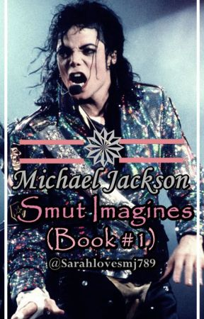 Michael Jackson Smut Imagines (Book #1) by Sarahlovesmj789
