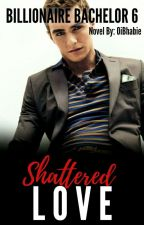 Shattered Love (Billionaire Bachelor Series 6) by OiBhabie