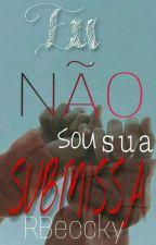 Eu não sou sua submissa! by Just_One_Unknow