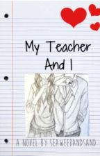 My Teacher and I (Student/Teacher Romance) by SeaweedandSand