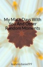 My Math Days With You And Other Random Moments by leahmcdaniel99