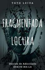 Fragmentada Locura by TotoLeiva