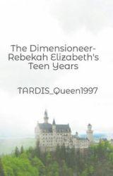 The Dimensioneer- Rebekah Elizabeth's Teen Years by TARDIS_Queen1997