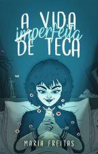 A vida imperfeita de Teca by MariaFreitasSouza
