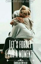 Let's Forget For a Moment ✔ by Emily7282