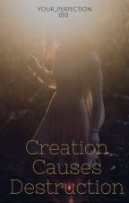 Creation Causes Destruction (Completed) by your_perfection010