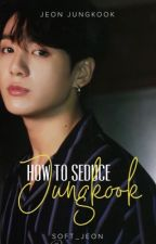 How To Seduce Jungkook [18+] by Soft_jeon