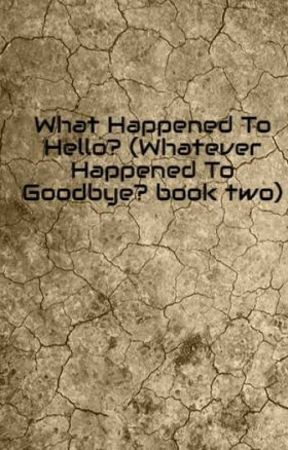 What Happened To Hello? (Whatever Happened To Goodbye? book two) by randomfandomfriend