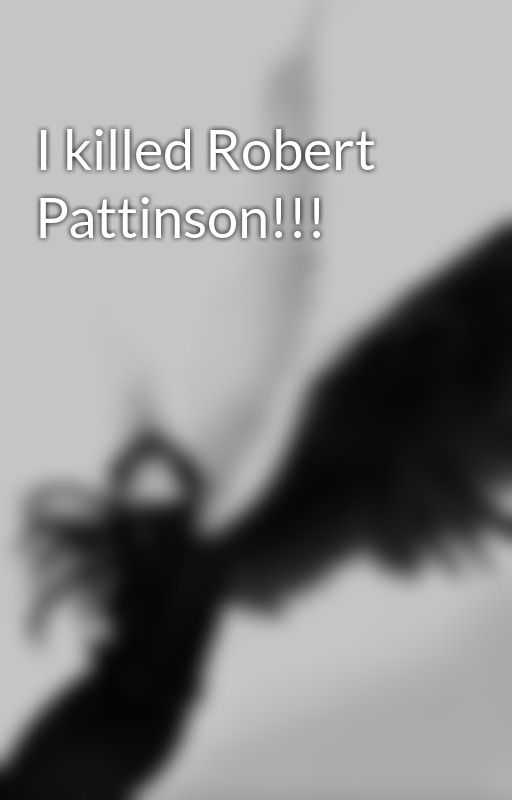 I killed Robert Pattinson!!!  by deborahdarkwings
