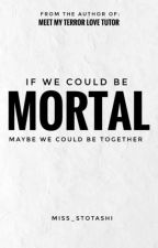 If We Could Be MORTAL by IshaAcquiatan