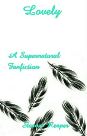 Lovely - A Supernatural Fanfiction by SteamoReaper