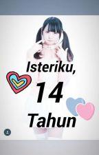 Isteriku,14 Tahun?! by keding_girl