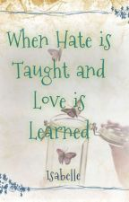 When Hate Is Taught And Love Is Learned by _Isabelle_