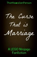 The Curse That is Marriage - A LEGO Ninjago Fanfiction (Book 5) by ThatHawaiianPerson
