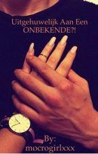 Uitgehuwelijkt aan een ONBEKENDE?! by mocrogirlxxx