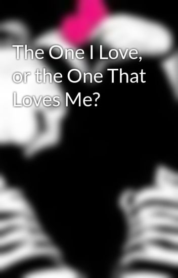 The One I Love, or the One That Loves Me?