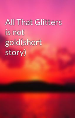 all that glitters is not gold short story grace edenojie wattpad