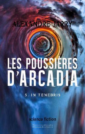 LES POUSSIERES D'ARCADIA, partie 5 - In tenebris (bêta-lecture) by AlexandreJarry