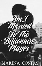 Am I Married To The Billionaire Player | ✔️ by MarinaCostassss