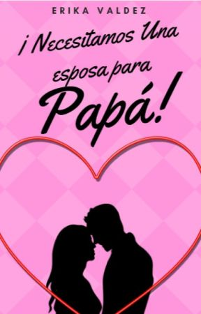 ¡Necesitamos Una Esposa para Papá! by ErikaValdez103