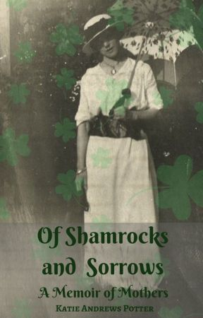 Of Shamrocks and Sorrows: A Memoir of Mothers by KatieAndrewsPotter