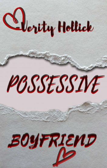 Possessive Boyfriend - Verity Hollick - Wattpad