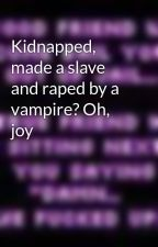 Kidnapped, made a slave and raped by a vampire? Oh, joy by SocialRebelGirl