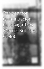 Por tu amor (continuacion de la saga Tres Metros Sobre el Cielo). by teffanycastillo1