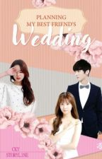 Planning My Best Friend's Wedding (Complete) by UnwrittenWordsByCKY