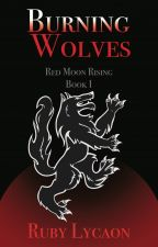 Burning Wolves:Red Moon Rising Book  1 by RubyLycaon