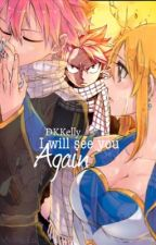 I will see you again (A Fairy Tail Fanfiction) *WILL BE REWRITING WHEN IOAE IS FINISHED*  by DKKelly