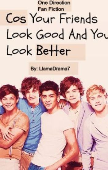 Cos your friends they look good, And you look better (One Direction fanfic)