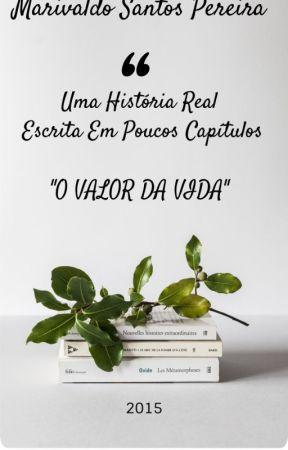 UMA HISTÓRIA REAL ESCRITA EM POUCOS CAPÍTULOS: O Valor da Vida - (2015) by Marivaldo_2019