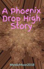 A Phoenix Drop High Story by MysticMoon2018