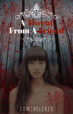 A THREAT FROM A FRIEND by iamshrlcked