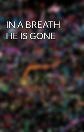 IN A BREATH HE IS GONE by emmaelworthy