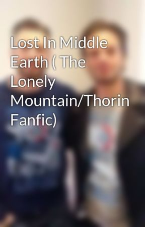 Lost In Middle Earth ( The Lonely Mountain/Thorin Fanfic) by TAO_FOREVER