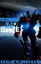 Nothings Black and White (NBW is a transformers fan fiction) by XxxlucylovsyaxxX