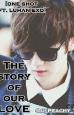 The Story of our LOVE [One Shot ft. Luhan EXO fan fiction] by Lu_Peachy_7