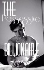 The Possessive Billionaire[ON HOLD] by TheTallBabe