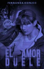 El Amor Duele. [EDITANDO] by FernandaJeon233