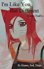 I'm Like You, But Different (Naruto Fanfic) by Kinaru_Sad_Ninja