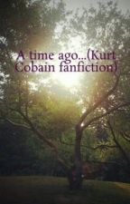A time ago...(Kurt Cobain fanfiction) by RosieLight