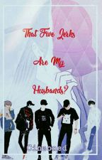 That Five Jerks Are My Husbands『Editing』  by Miss_ShadowDark